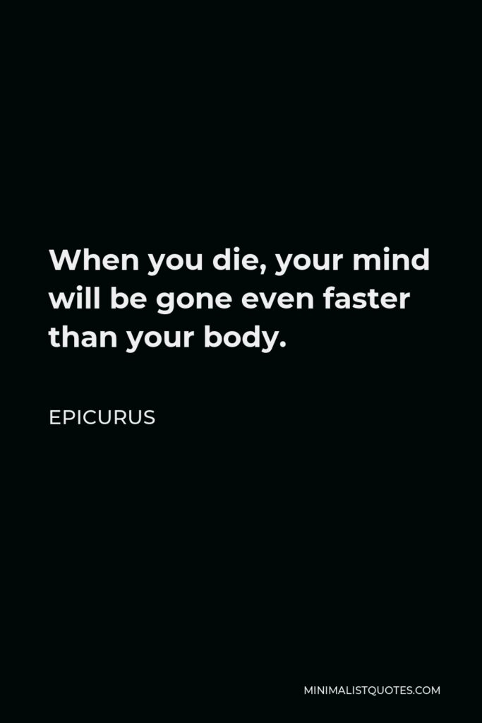 Epicurus Quote - When you die, your mind will be gone even faster than your body.