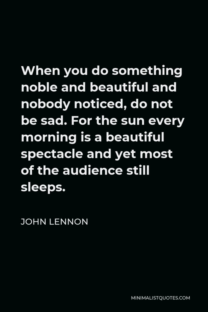 John Lennon Quote - When you do something noble and beautiful and nobody noticed, do not be sad. For the sun every morning is a beautiful spectacle and yet most of the audience still sleeps.