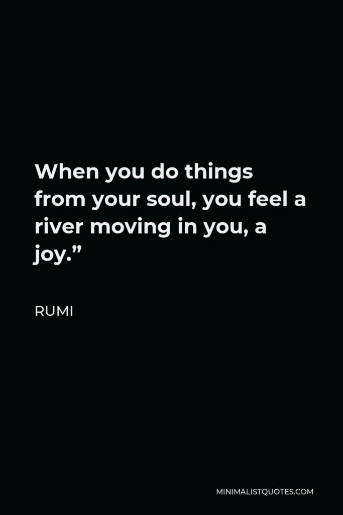 """Rumi Quote - When you do things from your soul, you feel a river moving in you, a joy."""""""