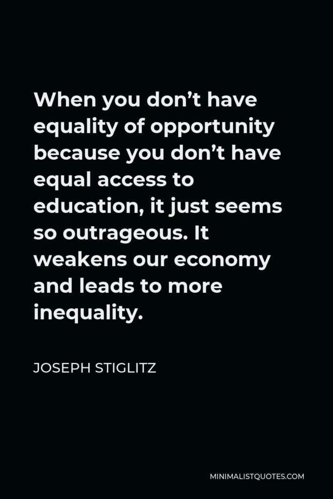 Joseph Stiglitz Quote - When you don't have equality of opportunity because you don't have equal access to education, it just seems so outrageous. It weakens our economy and leads to more inequality.