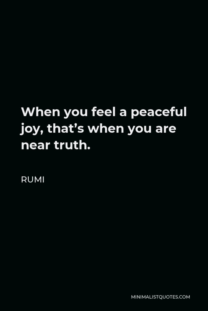 Rumi Quote - When you feel a peaceful joy, that's when you are near truth.