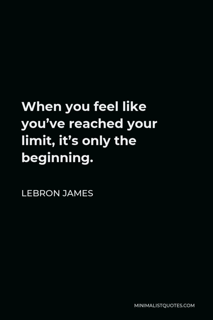 LeBron James Quote - When you feel like you've reached your limit, it's only the beginning.