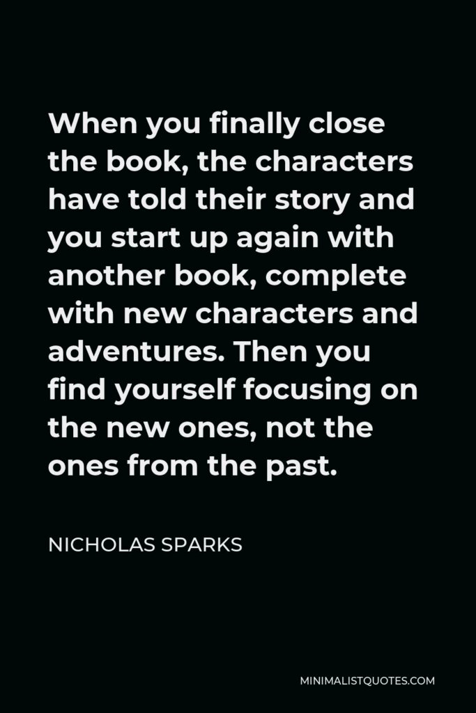 Nicholas Sparks Quote - When you finally close the book, the characters have told their story and you start up again with another book, complete with new characters and adventures. Then you find yourself focusing on the new ones, not the ones from the past.