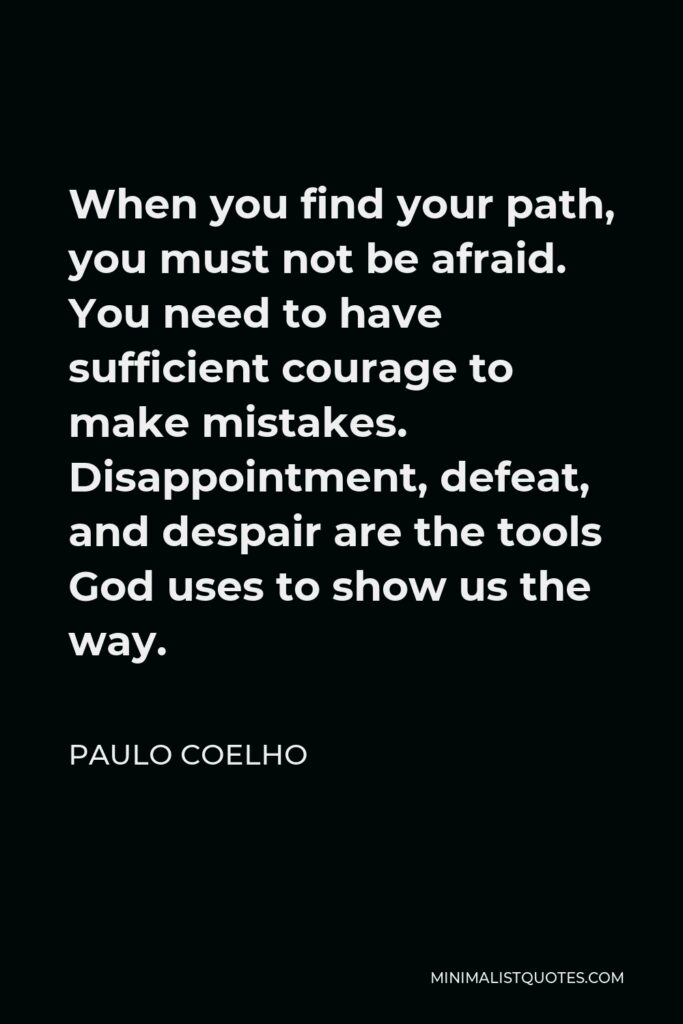 Paulo Coelho Quote - When you find your path, you must not be afraid. You need to have sufficient courage to make mistakes. Disappointment, defeat, and despair are the tools God uses to show us the way.