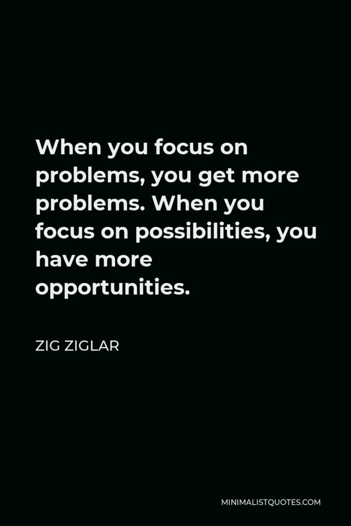 Zig Ziglar Quote - When you focus on problems, you get more problems. When you focus on possibilities, you have more opportunities.