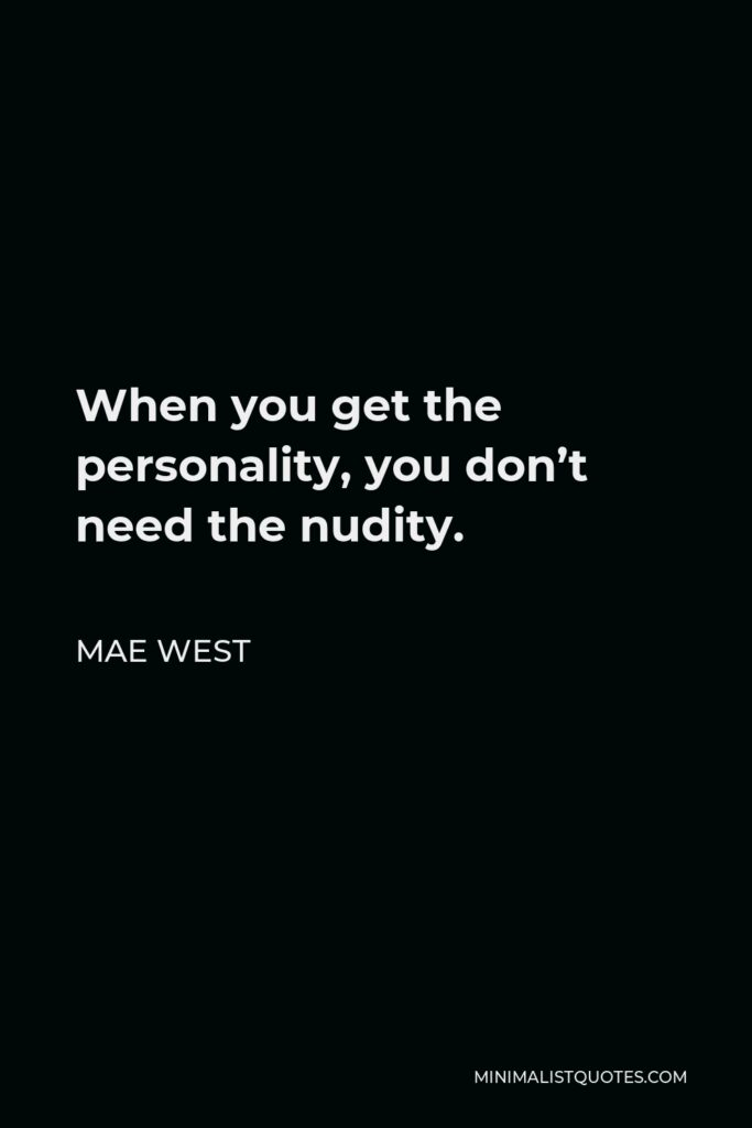 Mae West Quote - When you get the personality, you don't need the nudity.
