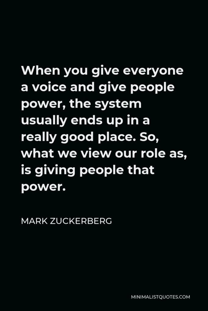 Mark Zuckerberg Quote - When you give everyone a voice and give people power, the system usually ends up in a really good place. So, what we view our role as, is giving people that power.