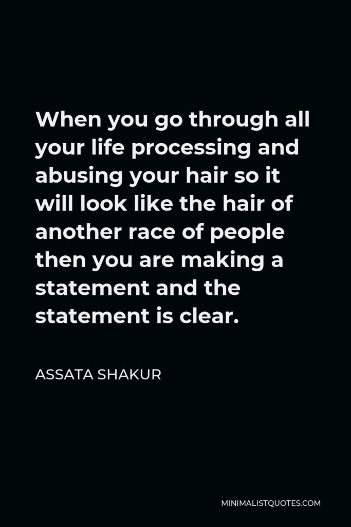 Assata Shakur Quote - When you go through all your life processing and abusing your hair so it will look like the hair of another race of people then you are making a statement and the statement is clear.