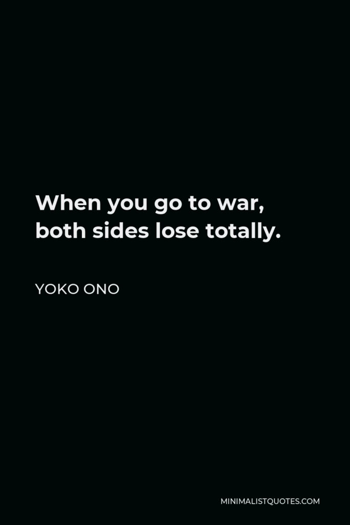 Yoko Ono Quote - When you go to war, both sides lose totally.