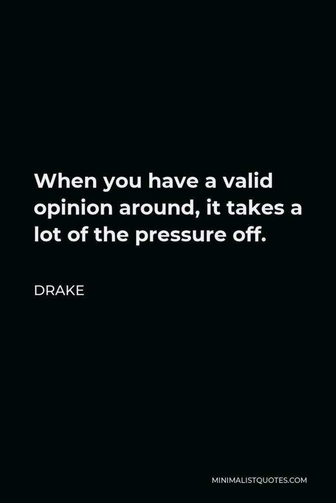 Drake Quote - When you have a valid opinion around, it takes a lot of the pressure off.