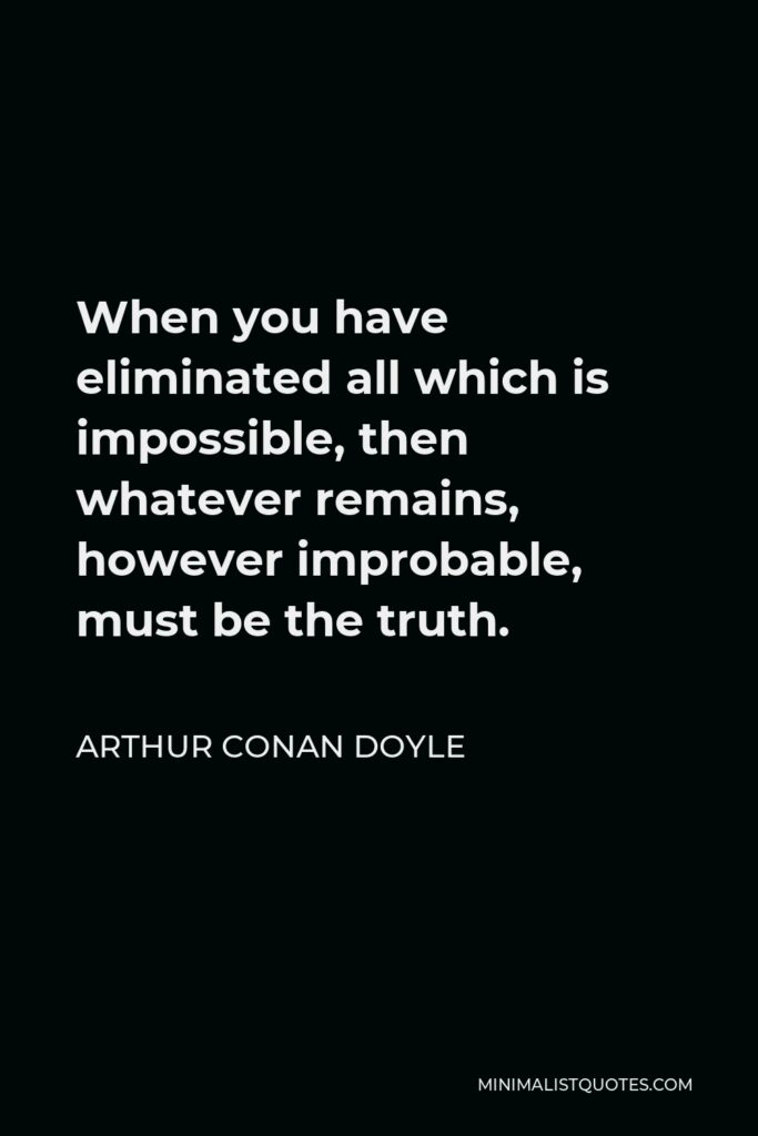 Arthur Conan Doyle Quote - When you have eliminated all which is impossible, then whatever remains, however improbable, must be the truth.