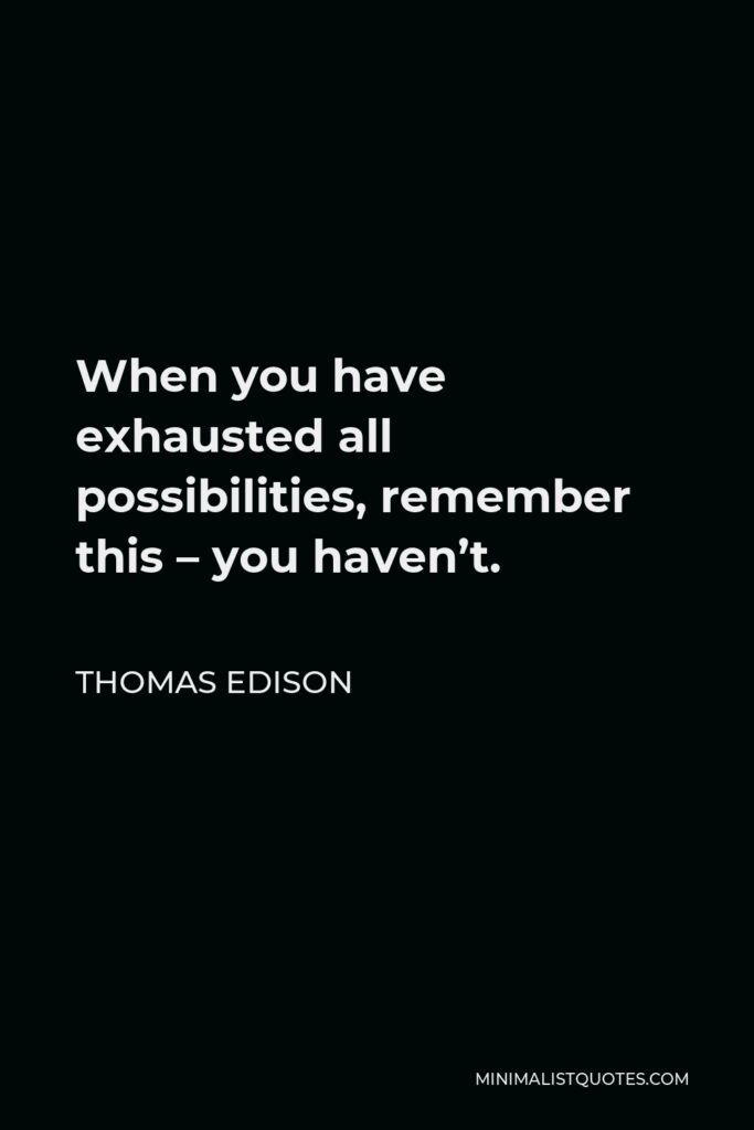 Thomas Edison Quote - When you have exhausted all possibilities, remember this – you haven't.