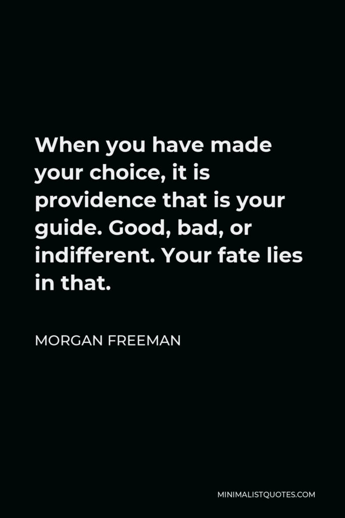 Morgan Freeman Quote - When you have made your choice, it is providence that is your guide. Good, bad, or indifferent. Your fate lies in that.