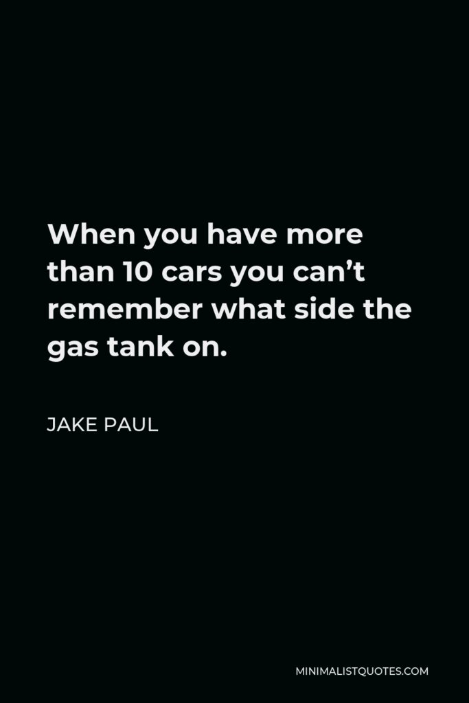 Jake Paul Quote - When you have more than 10 cars you can't remember what side the gas tank on.
