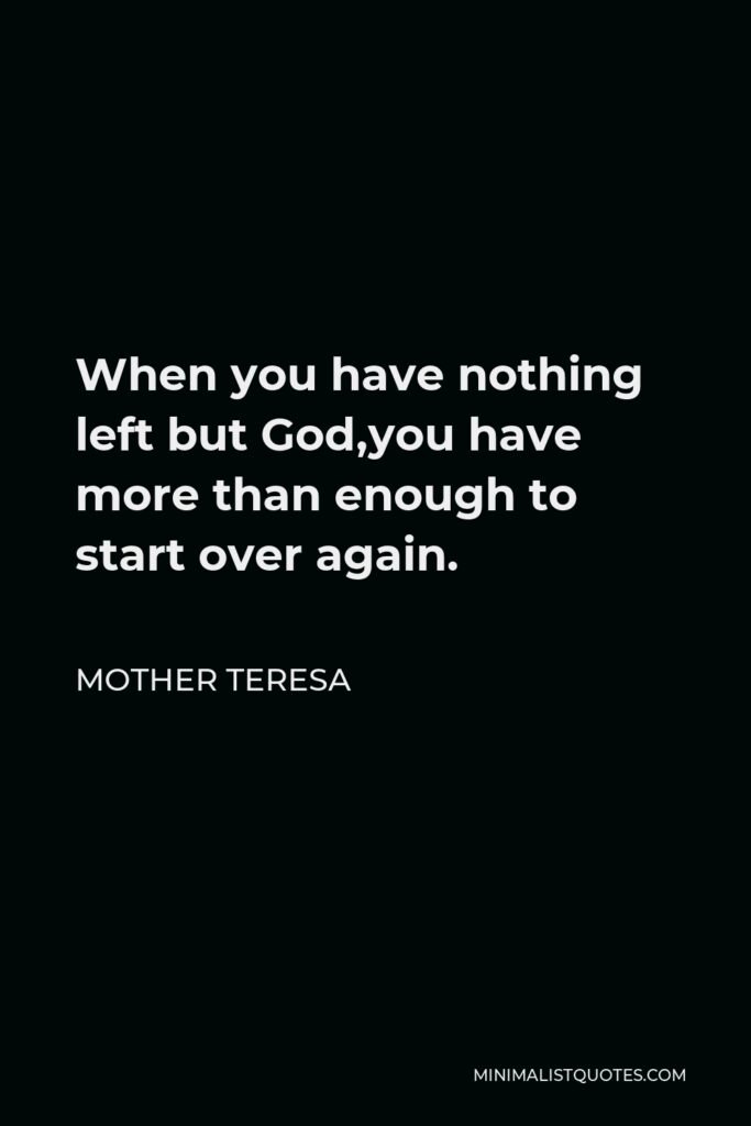 Mother Teresa Quote - When you have nothing left but God,you have more than enough to start over again.