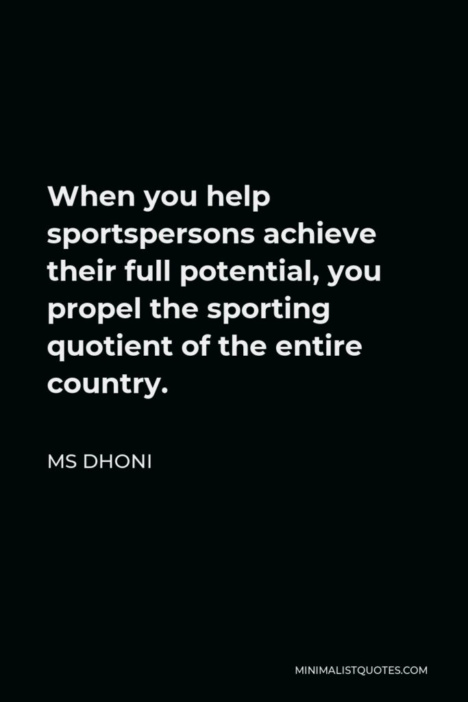 MS Dhoni Quote - When you help sportspersons achieve their full potential, you propel the sporting quotient of the entire country.