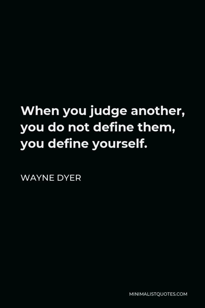 Wayne Dyer Quote - When you judge another, you do not define them, you define yourself.