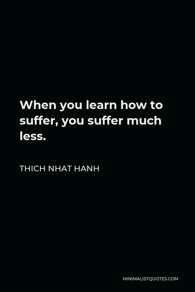 Thich Nhat Hanh Quote - When you learn how to suffer, you suffer much less.