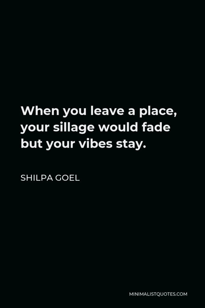 Shilpa Goel Quote - When you leave a place, your sillage would fade but your vibes stay.