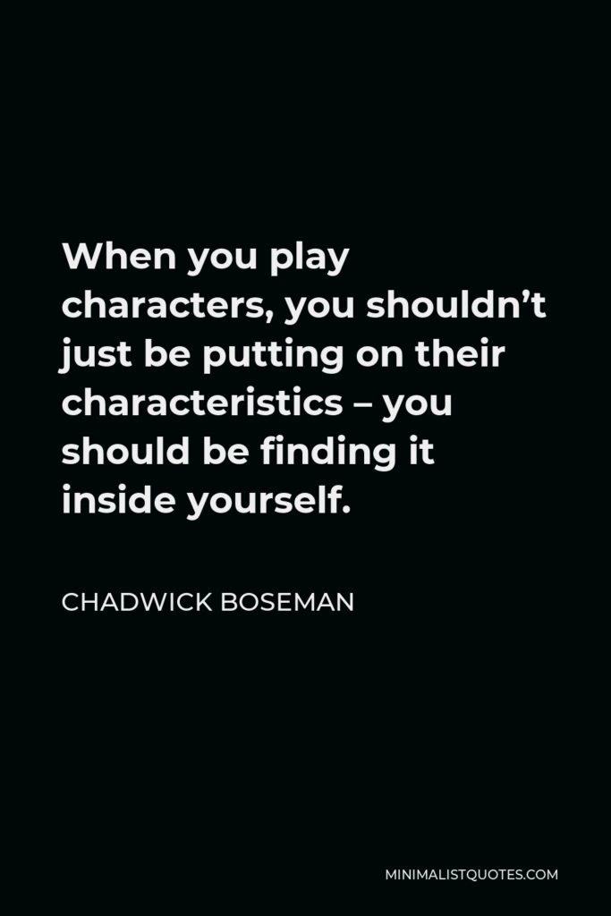 Chadwick Boseman Quote - When you play characters, you shouldn't just be putting on their characteristics – you should be finding it inside yourself.
