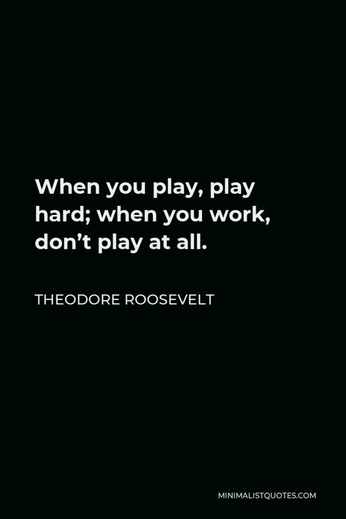 Theodore Roosevelt Quote - When you play, play hard; when you work, don't play at all.