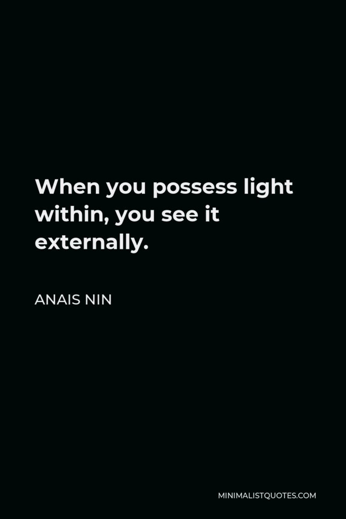 Anais Nin Quote - When you possess light within, you see it externally.