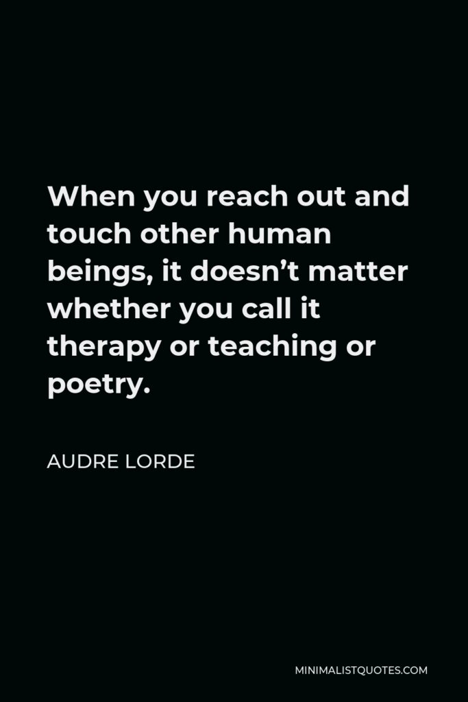 Audre Lorde Quote - When you reach out and touch other human beings, it doesn't matter whether you call it therapy or teaching or poetry.