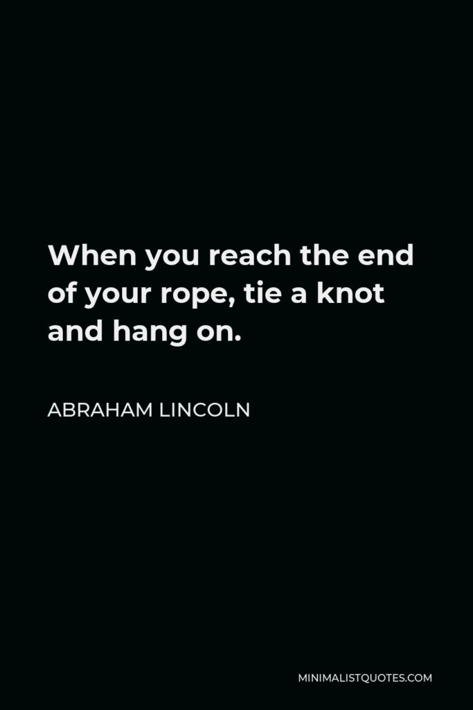 Abraham Lincoln Quote - When you reach the end of your rope, tie a knot and hang on.