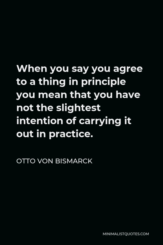 Otto von Bismarck Quote - When you say you agree to a thing in principle you mean that you have not the slightest intention of carrying it out in practice.