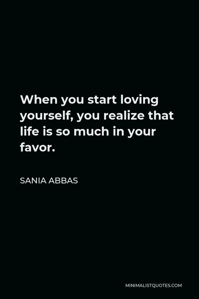 Sania Abbas Quote - When you start loving yourself, you realize that life is so much in your favor.
