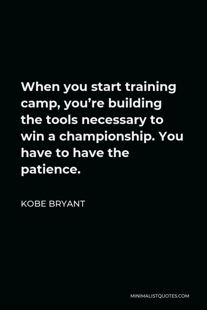 Kobe Bryant Quote - When you start training camp, you're building the tools necessary to win a championship. You have to have the patience.