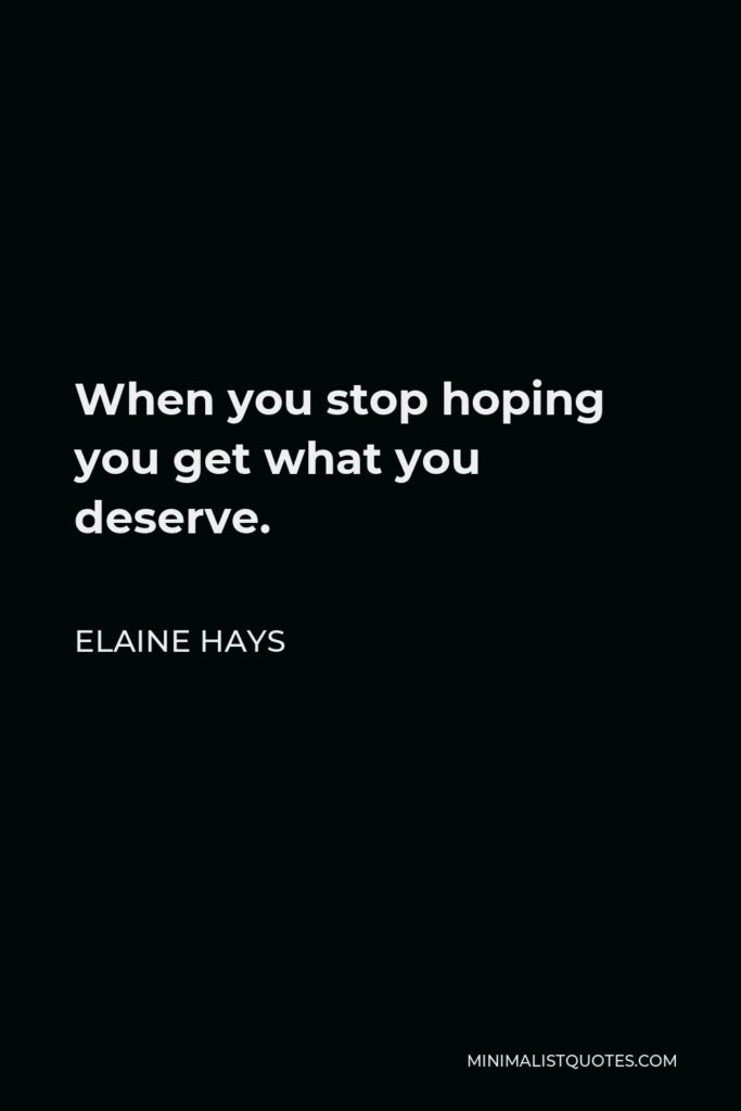 Elaine Hays Quote - When you stop hoping you get what you deserve.