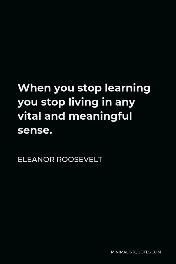 Eleanor Roosevelt Quote - When you stop learning you stop living in any vital and meaningful sense.