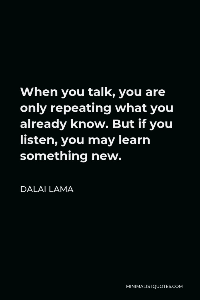 Dalai Lama Quote - When you talk, you are only repeating what you already know. But if you listen, you may learn something new.
