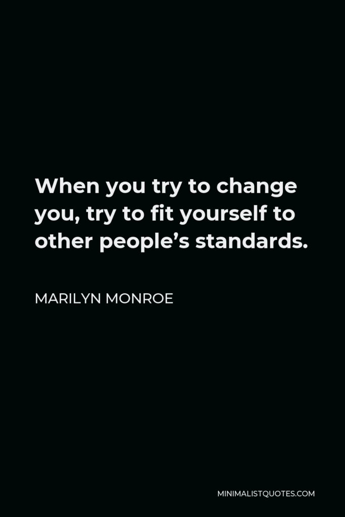 Marilyn Monroe Quote - When you try to change you, try to fit yourself to other people's standards.