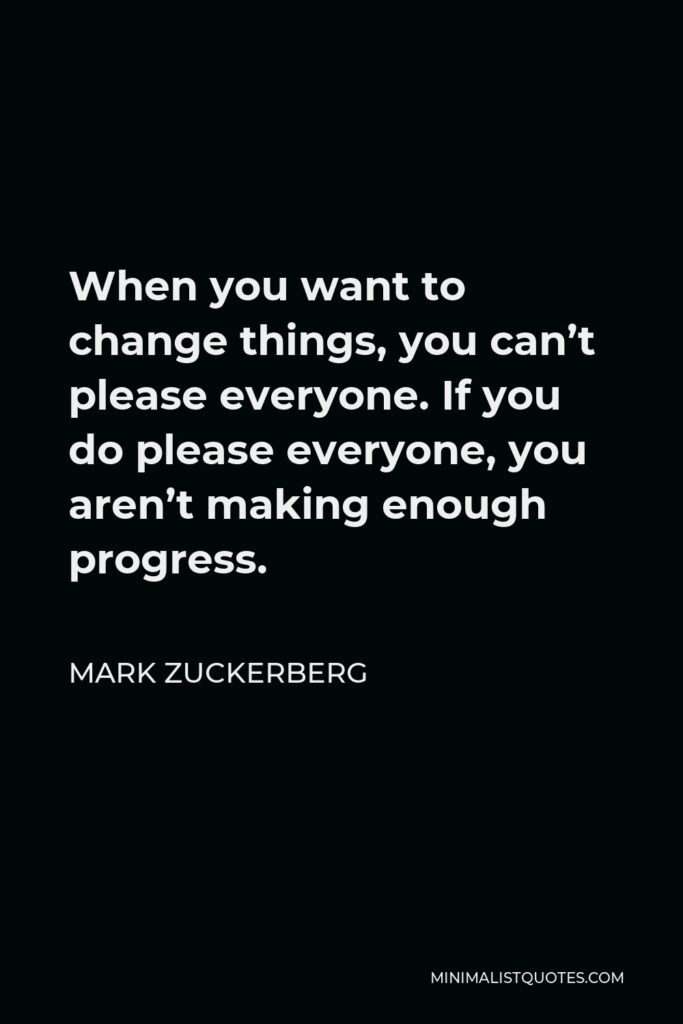 Mark Zuckerberg Quote - When you want to change things, you can't please everyone. If you do please everyone, you aren't making enough progress.