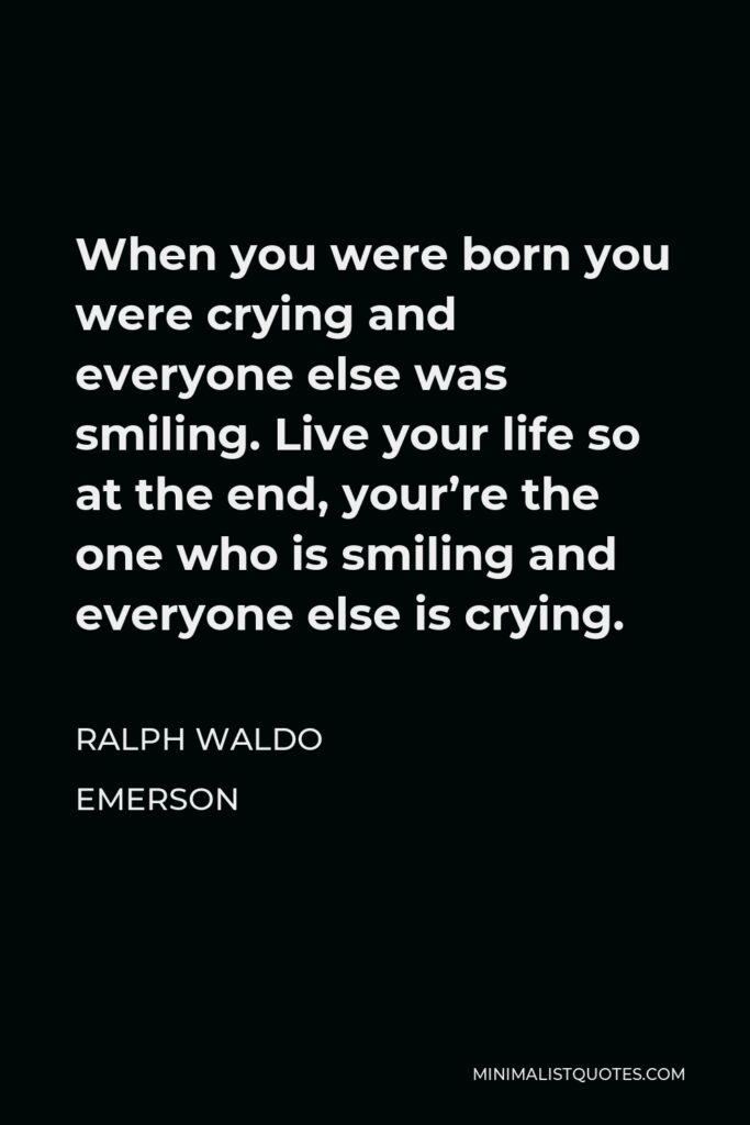 Ralph Waldo Emerson Quote - When you were born you were crying and everyone else was smiling. Live your life so at the end, your're the one who is smiling and everyone else is crying.