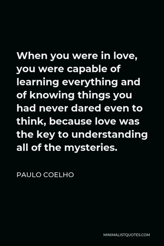 Paulo Coelho Quote - When you were in love, you were capable of learning everything and of knowing things you had never dared even to think, because love was the key to understanding all of the mysteries.