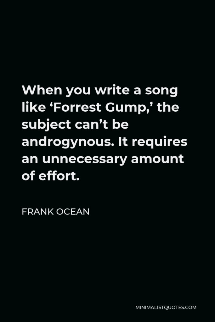 Frank Ocean Quote - When you write a song like 'Forrest Gump,' the subject can't be androgynous. It requires an unnecessary amount of effort.
