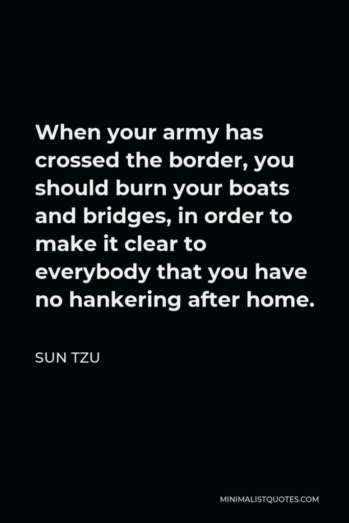 Sun Tzu Quote - When your army has crossed the border, you should burn your boats and bridges, in order to make it clear to everybody that you have no hankering after home.