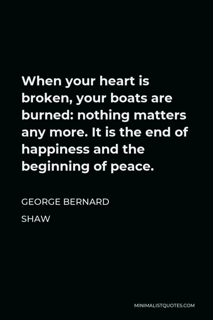 George Bernard Shaw Quote - When your heart is broken, your boats are burned: nothing matters any more. It is the end of happiness and the beginning of peace.