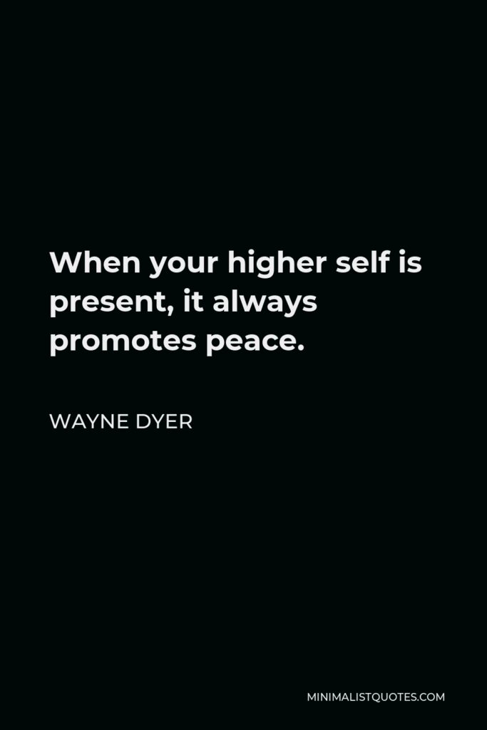 Wayne Dyer Quote - When your higher self is present, it always promotes peace.