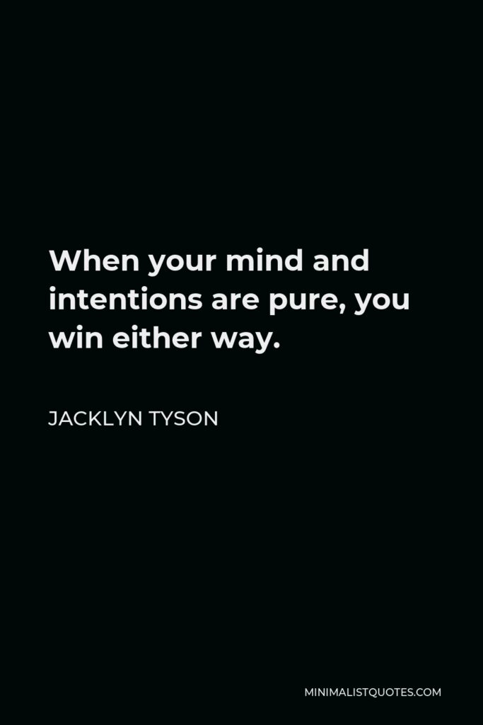 Jacklyn Tyson Quote - When your mind and intentions are pure, you win either way.
