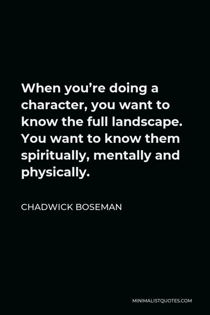 Chadwick Boseman Quote - When you're doing a character, you want to know the full landscape. You want to know them spiritually, mentally and physically.