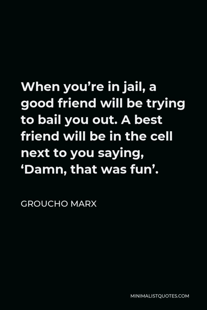 Groucho Marx Quote - When you're in jail, a good friend will be trying to bail you out. A best friend will be in the cell next to you saying, 'Damn, that was fun'.