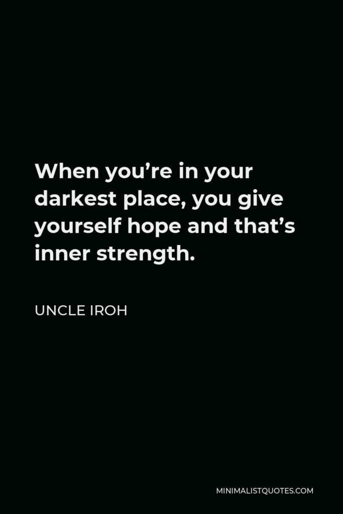 Uncle Iroh Quote - When you're in your darkest place, you give yourself hope and that's inner strength.