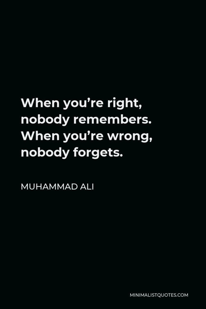 Muhammad Ali Quote - When you're right, nobody remembers. When you're wrong, nobody forgets.