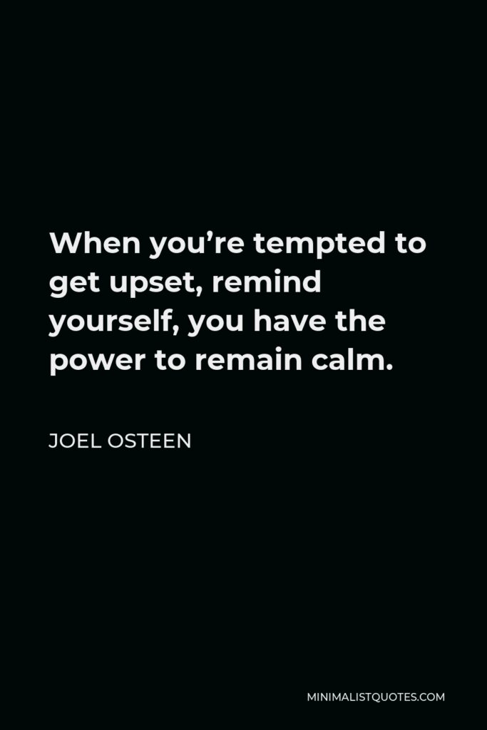 Joel Osteen Quote - When you're tempted to get upset, remind yourself, you have the power to remain calm.