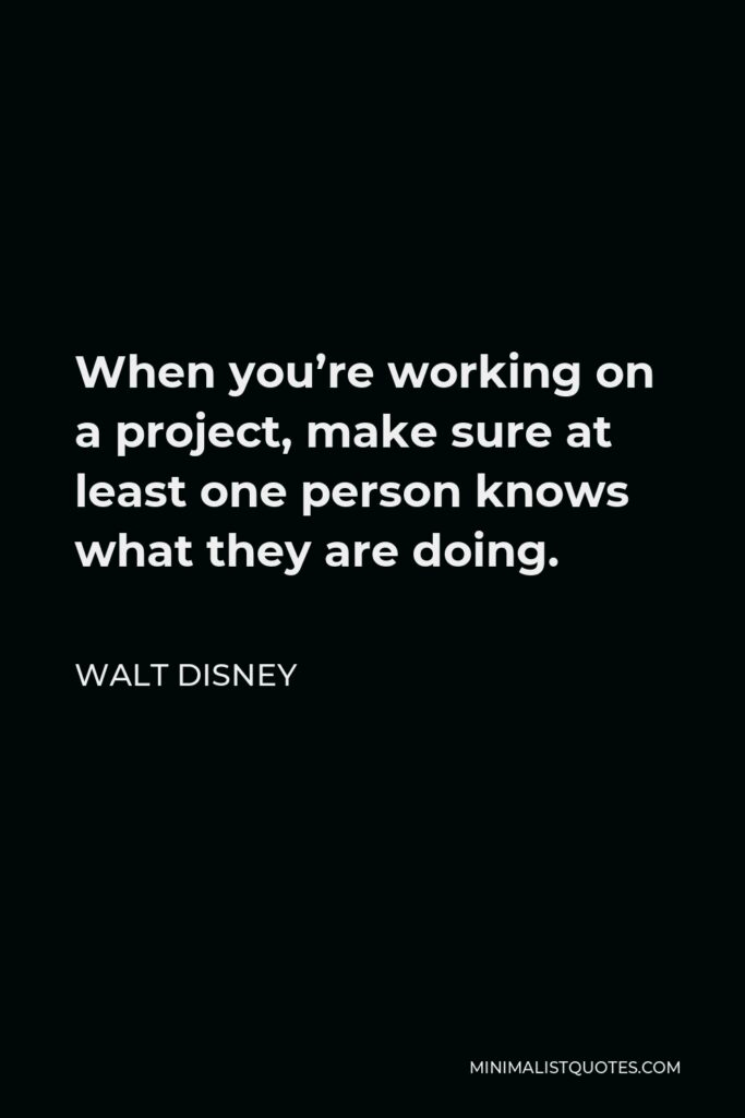 Walt Disney Quote - When you're working on a project, make sure at least one person knows what they are doing.