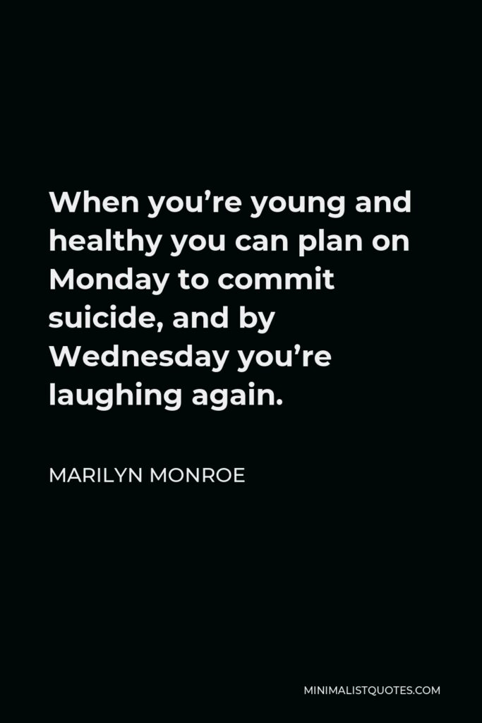 Marilyn Monroe Quote - When you're young and healthy you can plan on Monday to commit suicide, and by Wednesday you're laughing again.
